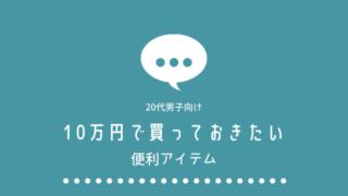 【20代男編】10万円あったら買っておきたい便利グッズ7選